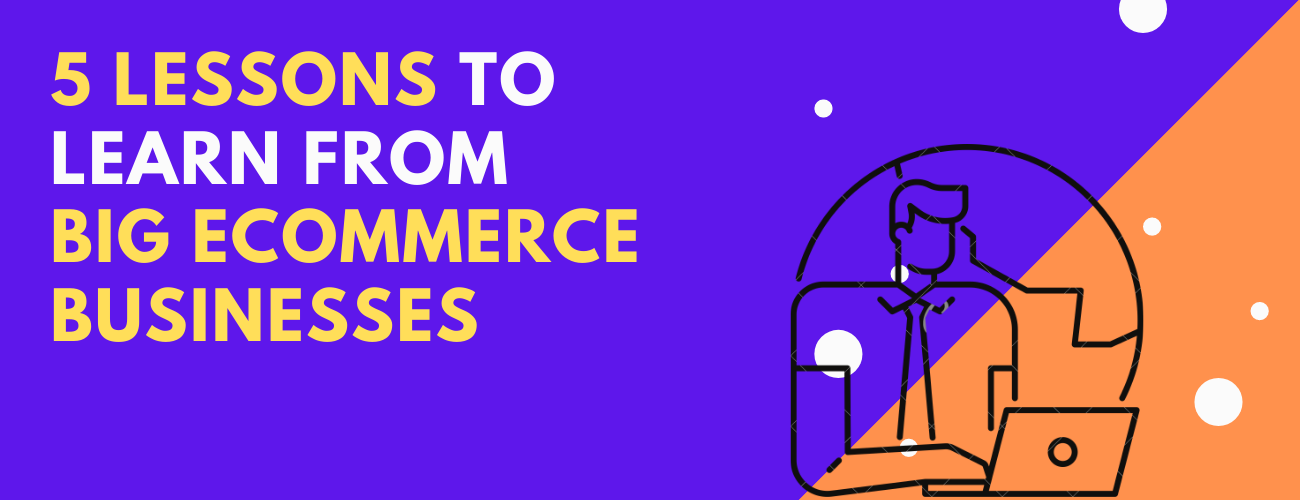 5 Lessons To Learn From Big eCommerce Businesses